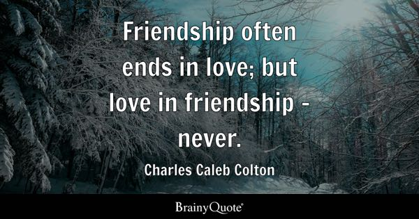 Friendship often ends in love; but love in friendship - never. - Charles Caleb Colton