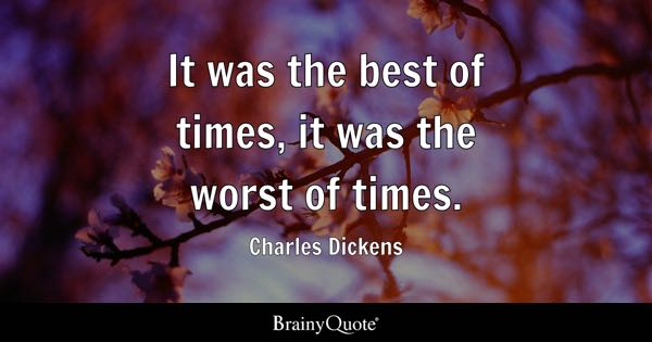 It was the best of times, it was the worst of times. - Charles Dickens
