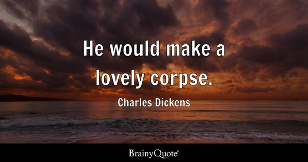 He would make a lovely corpse. - Charles Dickens