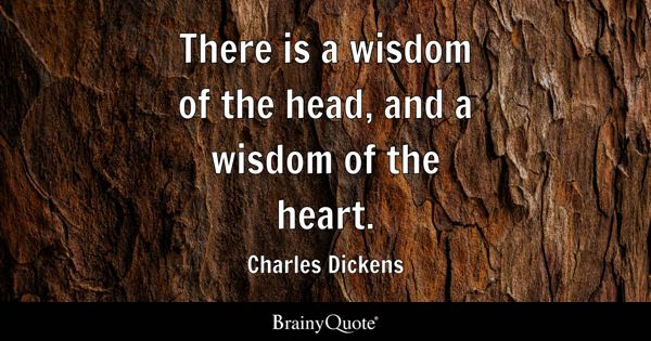There is a wisdom of the head, and a wisdom of the heart. - Charles Dickens
