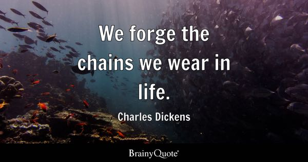 We forge the chains we wear in life. - Charles Dickens