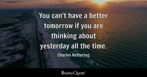 You can't have a better tomorrow if you are thinking about yesterday all the time. - Charles Kettering