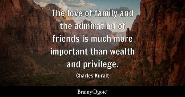 The love of family and the admiration of friends is much more important than wealth and privilege. - Charles Kuralt