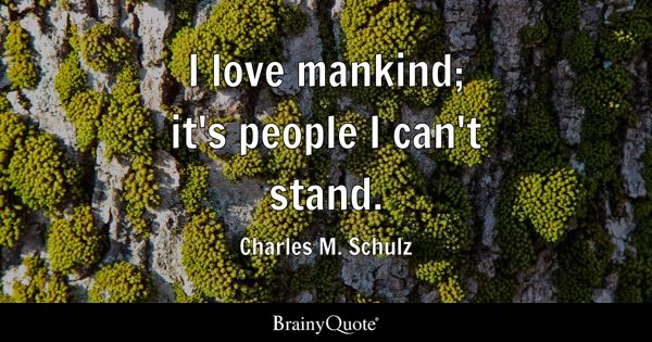I love mankind; it's people I can't stand. - Charles M. Schulz
