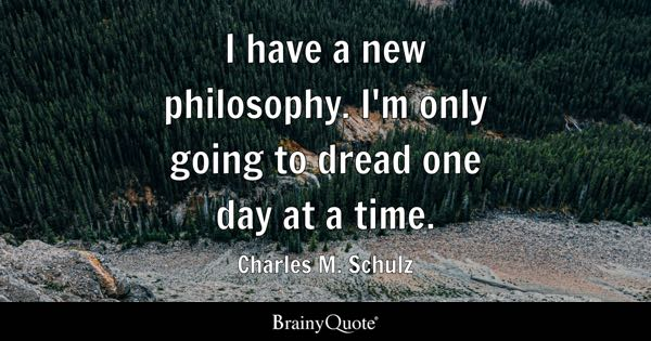 I have a new philosophy. I'm only going to dread one day at a time. - Charles M. Schulz