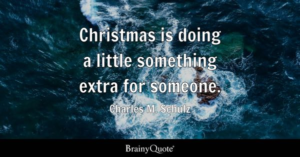 Christmas is doing a little something extra for someone. - Charles M. Schulz