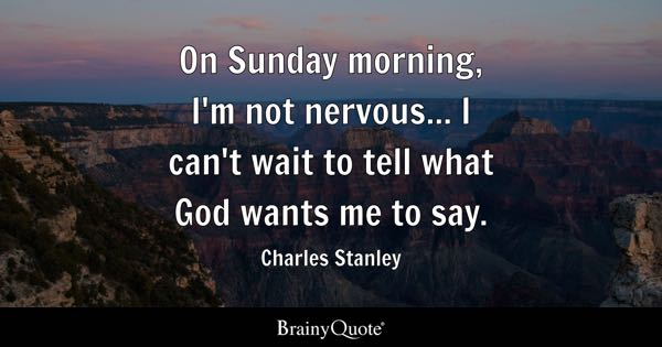 On Sunday morning, I'm not nervous... I can't wait to tell what God wants me to say. - Charles Stanley