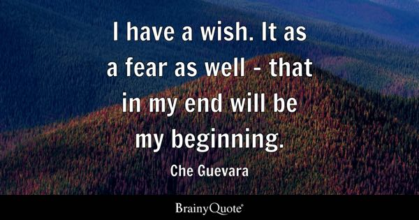 I have a wish. It as a fear as well - that in my end will be my beginning. - Che Guevara