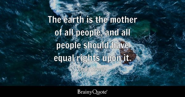 The earth is the mother of all people, and all people should have equal rights upon it. - Chief Joseph