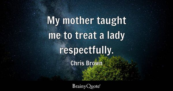 My mother taught me to treat a lady respectfully. - Chris Brown