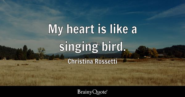 My heart is like a singing bird. - Christina Rossetti