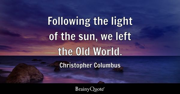 Following the light of the sun, we left the Old World. - Christopher Columbus