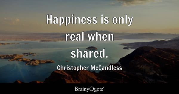 Happiness is only real when shared. - Christopher McCandless
