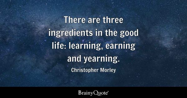 There are three ingredients in the good life: learning, earning and yearning. - Christopher Morley