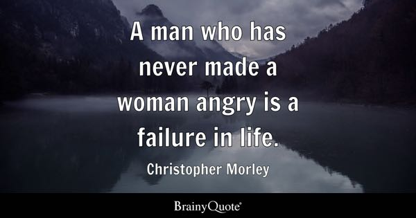A man who has never made a woman angry is a failure in life. - Christopher Morley