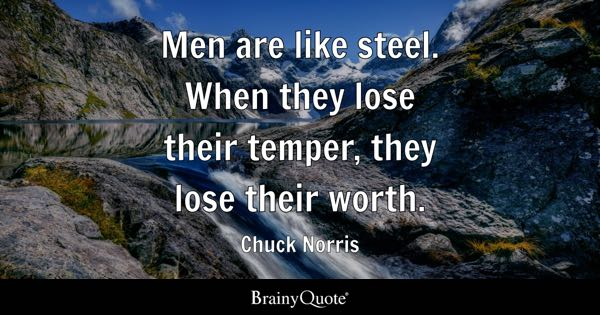 Men are like steel. When they lose their temper, they lose their worth. - Chuck Norris