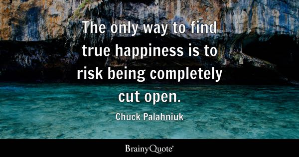 The only way to find true happiness is to risk being completely cut open. - Chuck Palahniuk