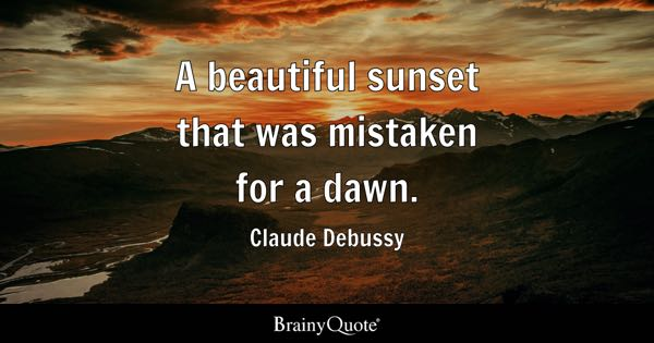 A beautiful sunset that was mistaken for a dawn. - Claude Debussy