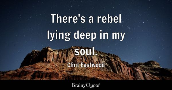 There's a rebel lying deep in my soul. - Clint Eastwood