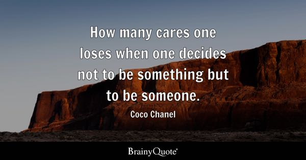 How many cares one loses when one decides not to be something but to be someone. - Coco Chanel