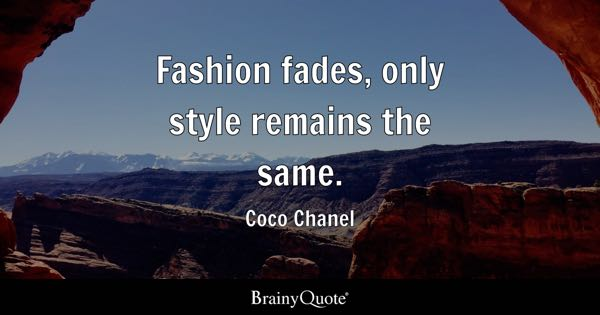 Fashion fades, only style remains the same. - Coco Chanel