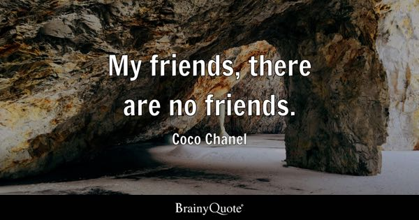 My friends, there are no friends. - Coco Chanel