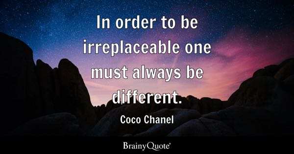 In order to be irreplaceable one must always be different. - Coco Chanel