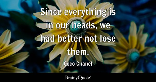 Since everything is in our heads, we had better not lose them. - Coco Chanel