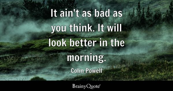 It ain't as bad as you think. It will look better in the morning. - Colin Powell