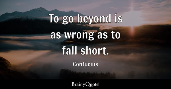To go beyond is as wrong as to fall short. - Confucius