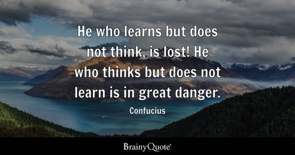 He who learns but does not think, is lost! He who thinks but does not learn is in great danger. - Confucius