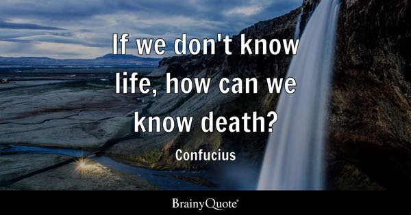 If we don't know life, how can we know death? - Confucius