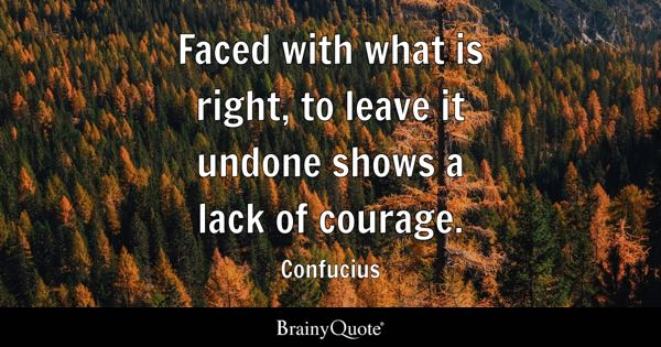 Faced with what is right, to leave it undone shows a lack of courage. - Confucius