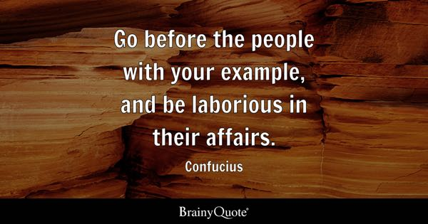 Go before the people with your example, and be laborious in their affairs. - Confucius