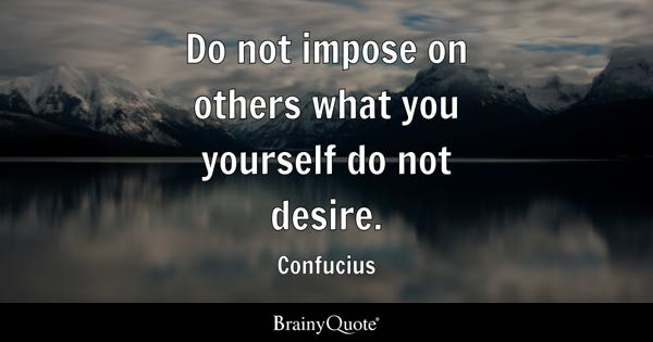 Do not impose on others what you yourself do not desire. - Confucius