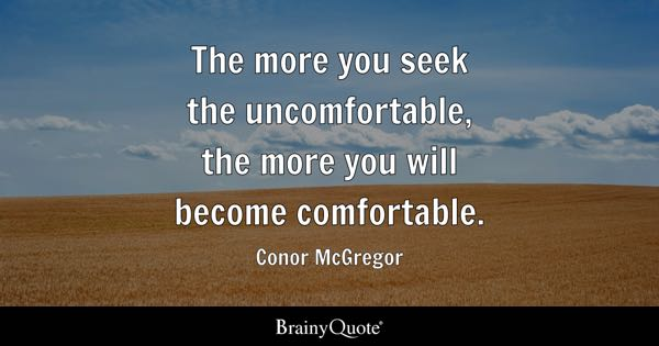 The more you seek the uncomfortable, the more you will become comfortable. - Conor McGregor