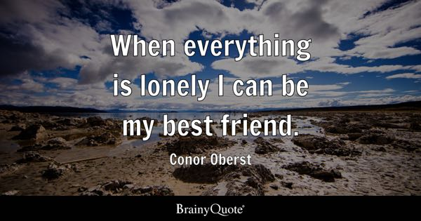 When everything is lonely I can be my best friend. - Conor Oberst