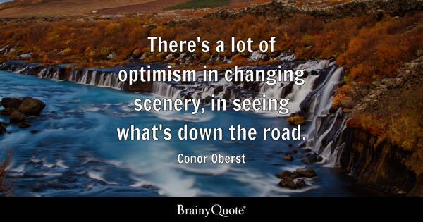 There's a lot of optimism in changing scenery, in seeing what's down the road. - Conor Oberst