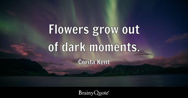 Flowers grow out of dark moments. - Corita Kent