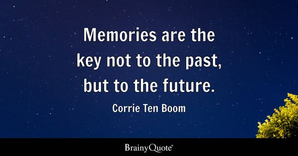 Memories are the key not to the past, but to the future. - Corrie Ten Boom