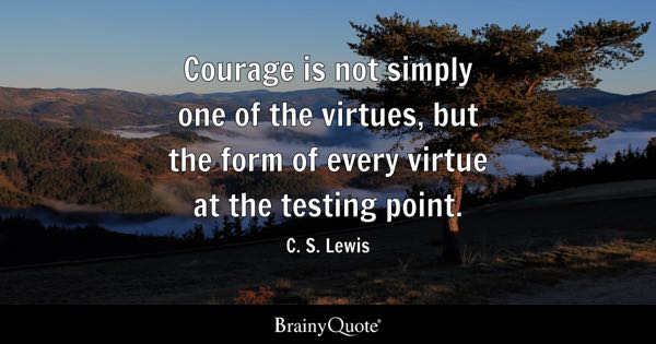 Courage is not simply one of the virtues, but the form of every virtue at the testing point. - C. S. Lewis