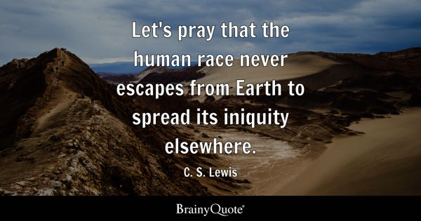 Let's pray that the human race never escapes from Earth to spread its iniquity elsewhere. - C. S. Lewis