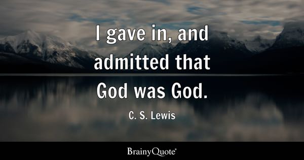 I gave in, and admitted that God was God. - C. S. Lewis