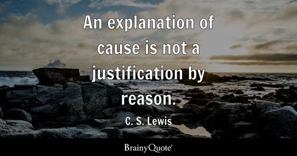 An explanation of cause is not a justification by reason. - C. S. Lewis