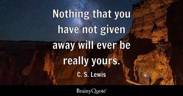 Nothing that you have not given away will ever be really yours. - C. S. Lewis