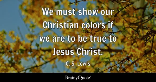 We must show our Christian colors if we are to be true to Jesus Christ. - C. S. Lewis