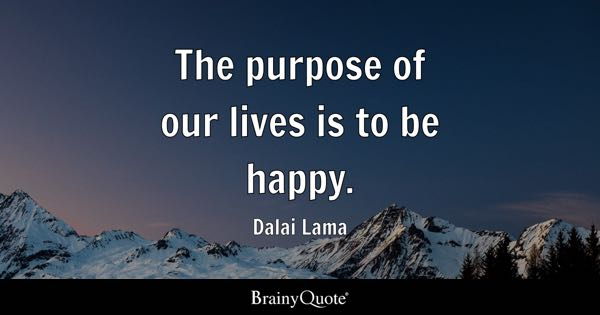 The purpose of our lives is to be happy. - Dalai Lama