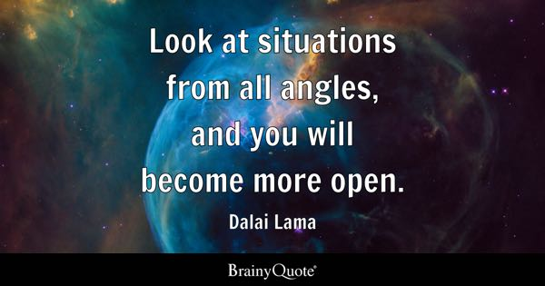 Look at situations from all angles, and you will become more open. - Dalai Lama