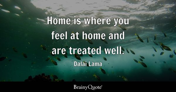 Home is where you feel at home and are treated well. - Dalai Lama