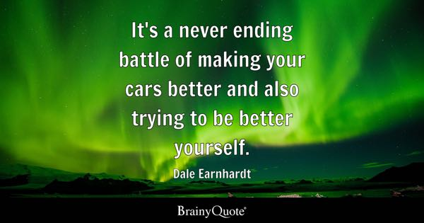 It's a never ending battle of making your cars better and also trying to be better yourself. - Dale Earnhardt